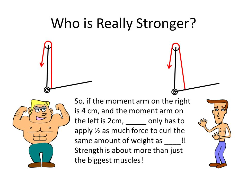 Who is Really Stronger? So, if the moment arm on the right is 4 cm, and the moment arm on the left is 2cm, _____ only has to apply ½ as much force to