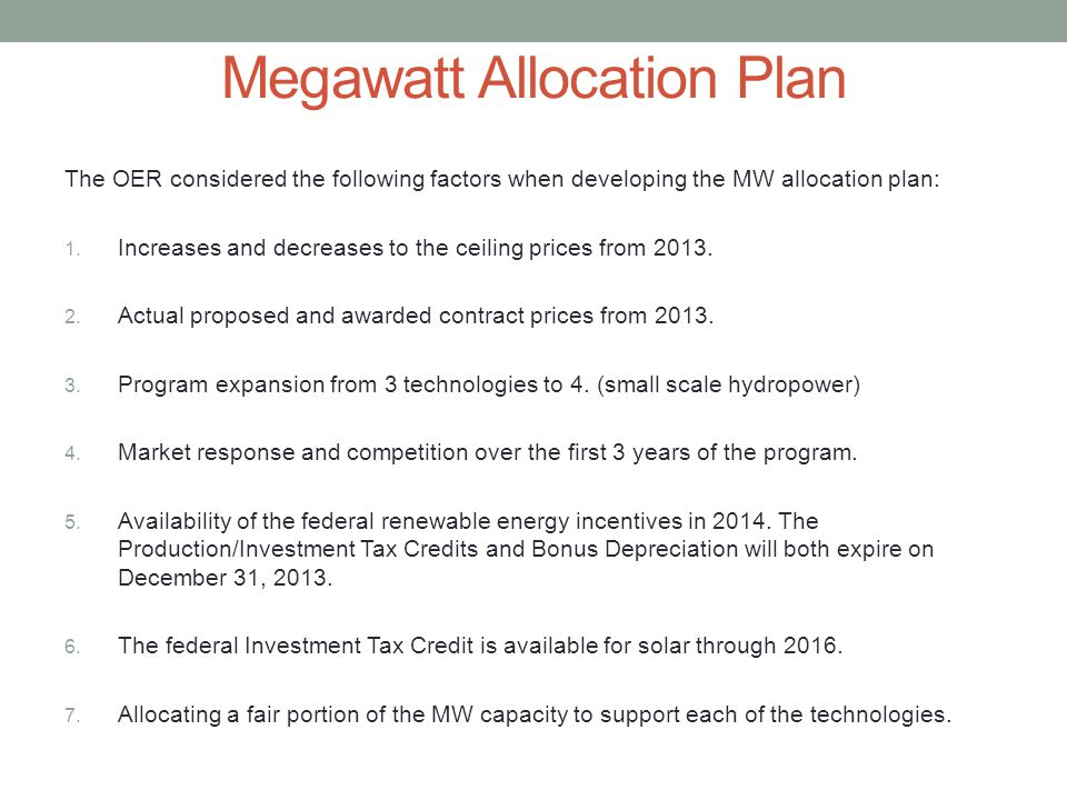 The OER considered the following factors when developing the MW allocation plan: 1. Increases and decreases to the ceiling prices from 2013. 2. Actual