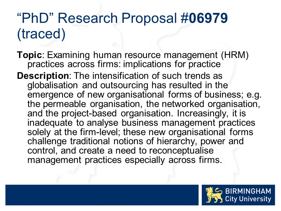 PhD Research Proposal #06979 (traced) Topic: Examining human resource management (HRM) practices across firms: implications for practice Description: The intensification of such trends as globalisation and outsourcing has resulted in the emergence of new organisational forms of business; e.g.