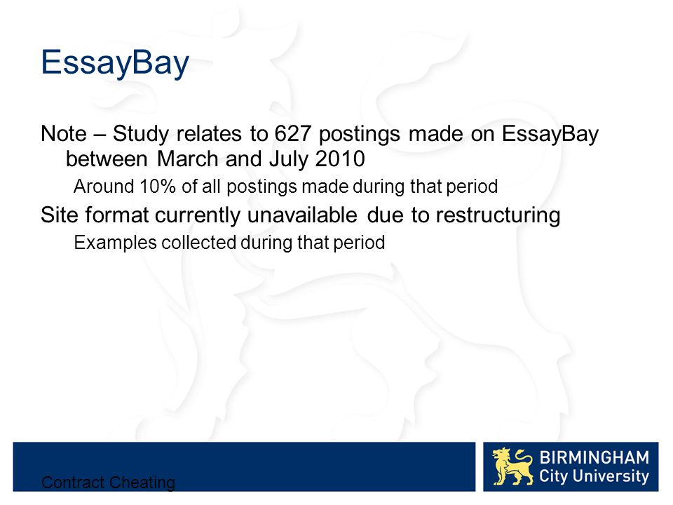 EssayBay Note – Study relates to 627 postings made on EssayBay between March and July 2010 Around 10% of all postings made during that period Site format currently unavailable due to restructuring Examples collected during that period Contract Cheating