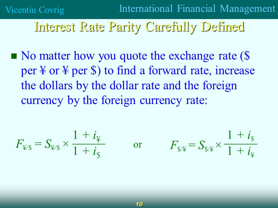 International Financial Management Vicentiu Covrig 10 Interest Rate Parity Carefully Defined No matter how you quote the exchange rate ($ per ¥ or ¥ per $) to find a forward rate, increase the dollars by the dollar rate and the foreign currency by the foreign currency rate: 1 + i $ 1 + i ¥ F $/¥ = S $/¥ × or 1 + i $ 1 + i ¥ F ¥/$ = S ¥/$ ×