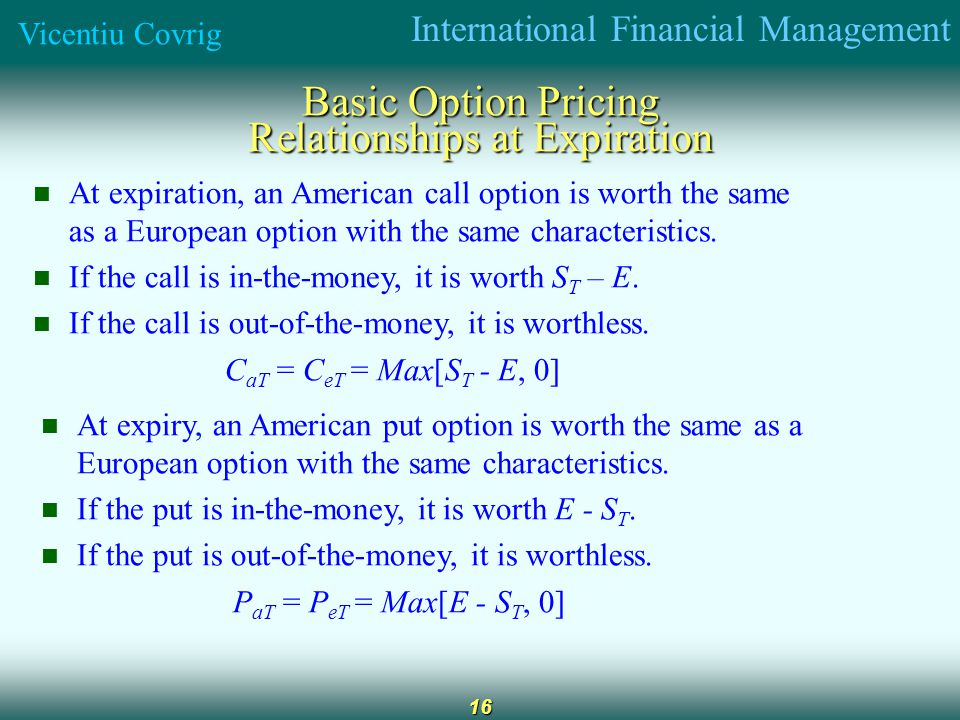 International Financial Management Vicentiu Covrig 16 Basic Option Pricing Relationships at Expiration At expiration, an American call option is worth the same as a European option with the same characteristics.