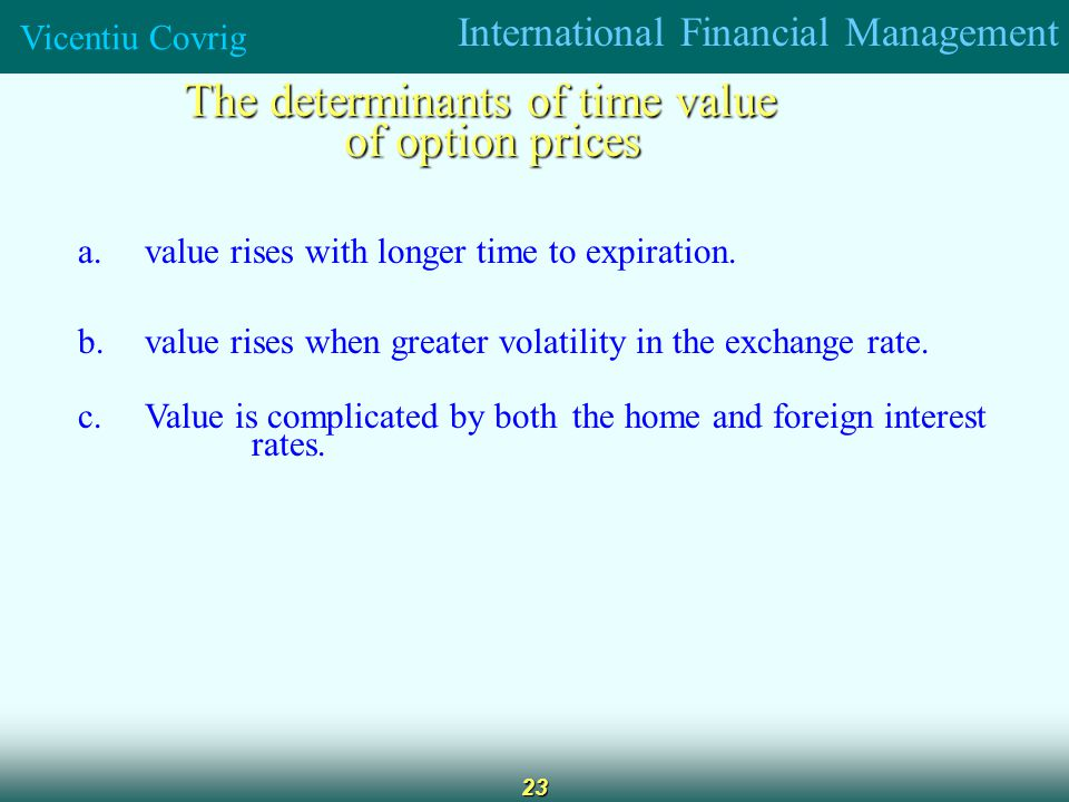 International Financial Management Vicentiu Covrig 23 The determinants of time value of option prices a.value rises with longer time to expiration.