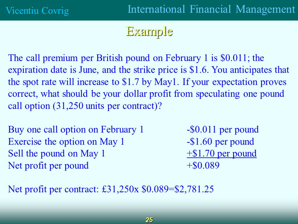 International Financial Management Vicentiu Covrig 25 The call premium per British pound on February 1 is $0.011; the expiration date is June, and the strike price is $1.6.