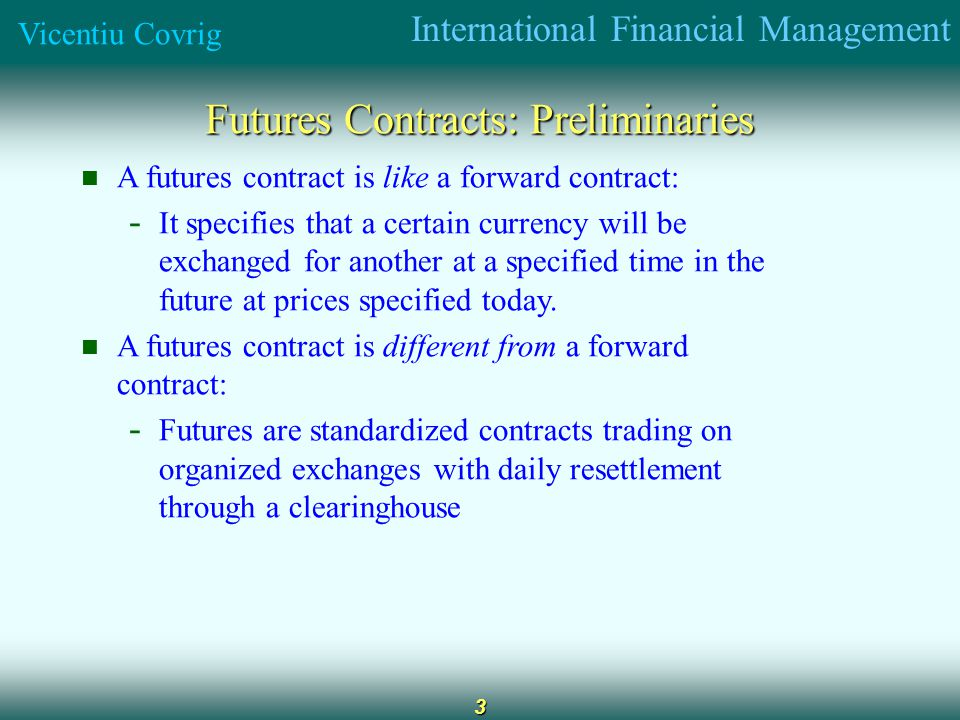 International Financial Management Vicentiu Covrig 3 Futures Contracts: Preliminaries A futures contract is like a forward contract: - It specifies that a certain currency will be exchanged for another at a specified time in the future at prices specified today.