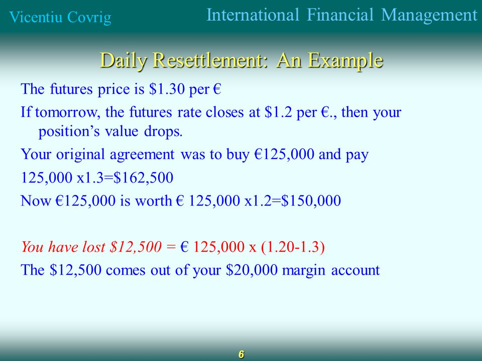International Financial Management Vicentiu Covrig 6 Daily Resettlement: An Example The futures price is $1.30 per If tomorrow, the futures rate closes at $1.2 per., then your positions value drops.