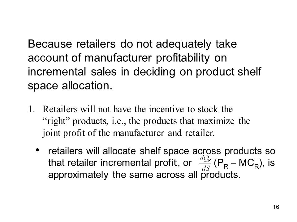 16 Because retailers do not adequately take account of manufacturer profitability on incremental sales in deciding on product shelf space allocation.