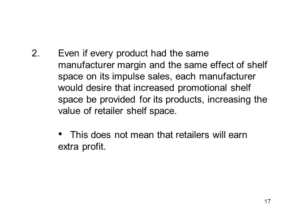 17 2.Even if every product had the same manufacturer margin and the same effect of shelf space on its impulse sales, each manufacturer would desire that increased promotional shelf space be provided for its products, increasing the value of retailer shelf space.
