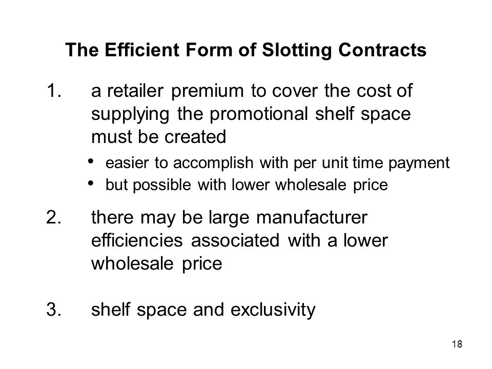 18 1.a retailer premium to cover the cost of supplying the promotional shelf space must be created easier to accomplish with per unit time payment but possible with lower wholesale price 2.there may be large manufacturer efficiencies associated with a lower wholesale price 3.shelf space and exclusivity The Efficient Form of Slotting Contracts