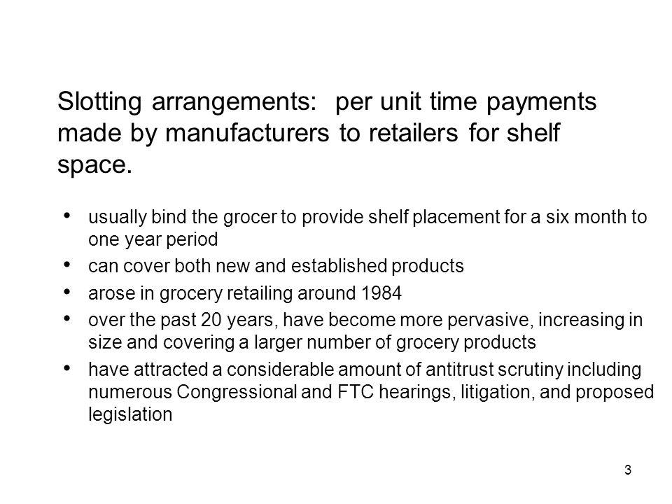 3 Slotting arrangements: per unit time payments made by manufacturers to retailers for shelf space.