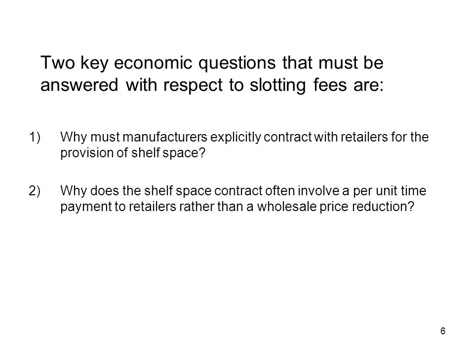 6 Two key economic questions that must be answered with respect to slotting fees are: 1)Why must manufacturers explicitly contract with retailers for the provision of shelf space.