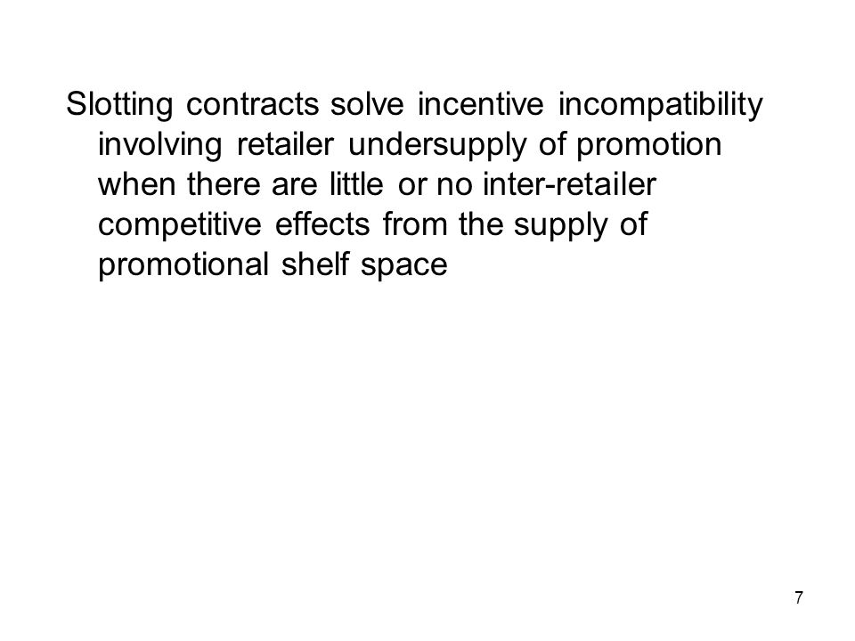 7 Slotting contracts solve incentive incompatibility involving retailer undersupply of promotion when there are little or no inter-retailer competitive effects from the supply of promotional shelf space