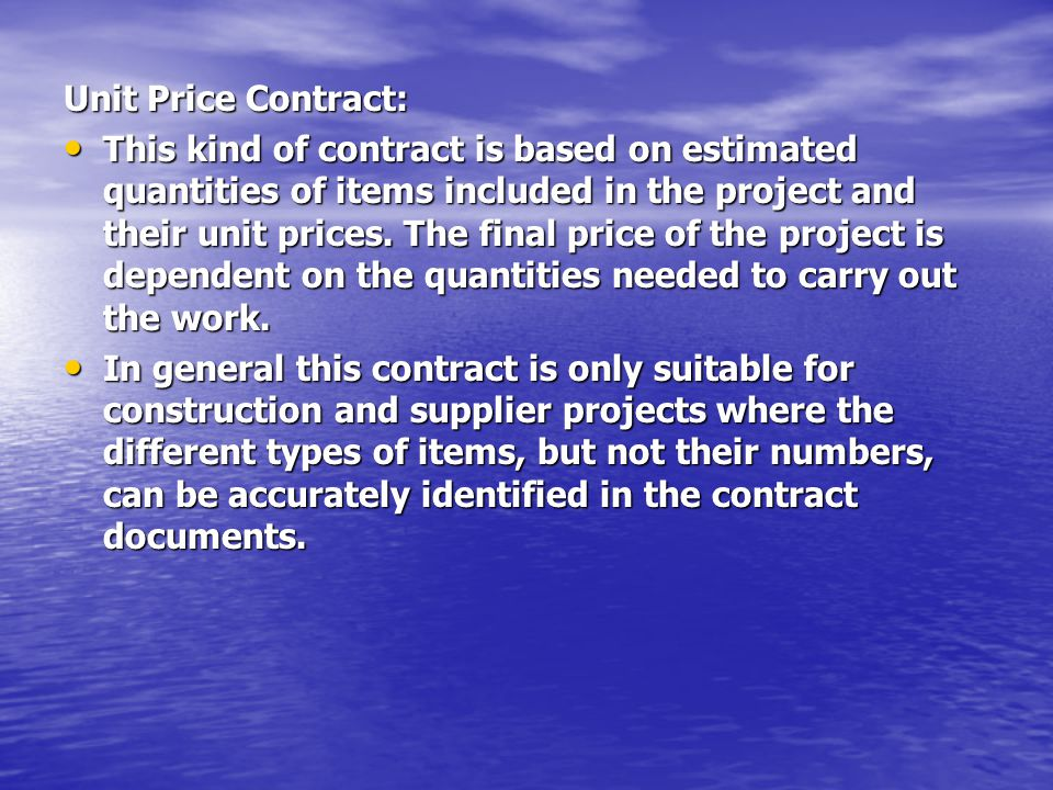 Unit Price Contract: This kind of contract is based on estimated quantities of items included in the project and their unit prices.