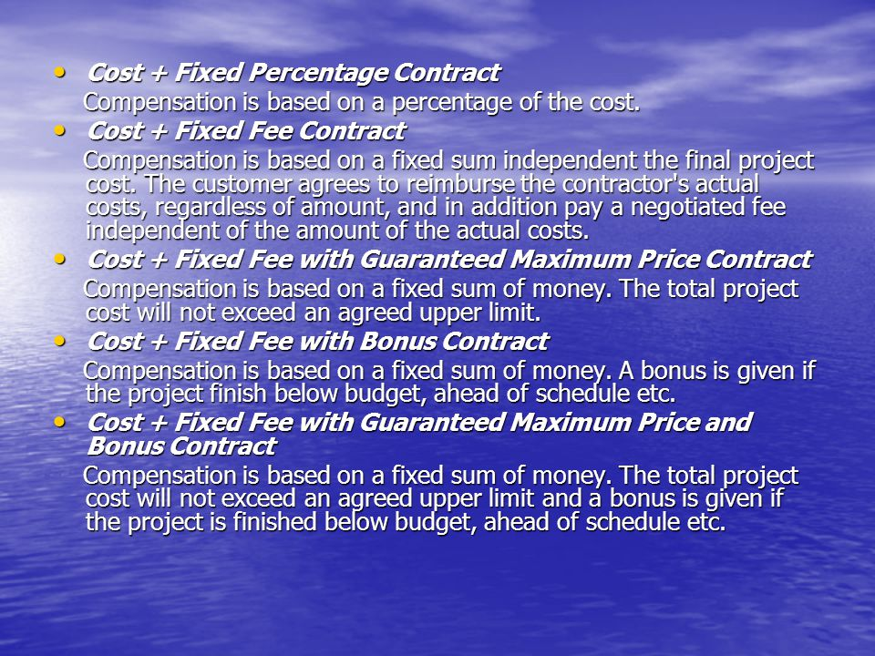 Cost + Fixed Percentage Contract Cost + Fixed Percentage Contract Compensation is based on a percentage of the cost.