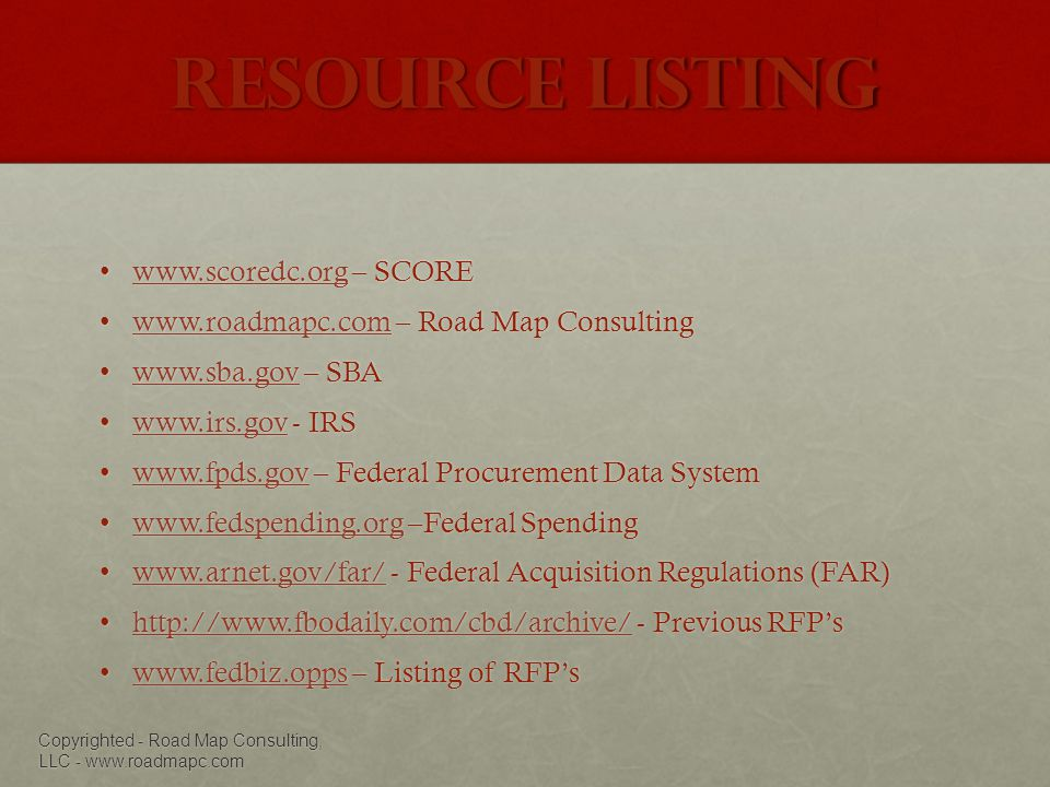Resource Listing www.scoredc.org – SCOREwww.scoredc.org – SCOREwww.scoredc.org www.roadmapc.com – Road Map Consultingwww.roadmapc.com – Road Map Consultingwww.roadmapc.com www.sba.gov – SBAwww.sba.gov – SBAwww.sba.gov www.irs.gov - IRSwww.irs.gov - IRSwww.irs.gov www.fpds.gov – Federal Procurement Data Systemwww.fpds.gov – Federal Procurement Data Systemwww.fpds.gov www.fedspending.org –Federal Spendingwww.fedspending.org –Federal Spendingwww.fedspending.org www.arnet.gov/far/ - Federal Acquisition Regulations (FAR)www.arnet.gov/far/ - Federal Acquisition Regulations (FAR)www.arnet.gov/far/ http://www.fbodaily.com/cbd/archive/ - Previous RFPshttp://www.fbodaily.com/cbd/archive/ - Previous RFPshttp://www.fbodaily.com/cbd/archive/ www.fedbiz.opps – Listing of RFPswww.fedbiz.opps – Listing of RFPswww.fedbiz.opps Copyrighted - Road Map Consulting, LLC - www.roadmapc.com