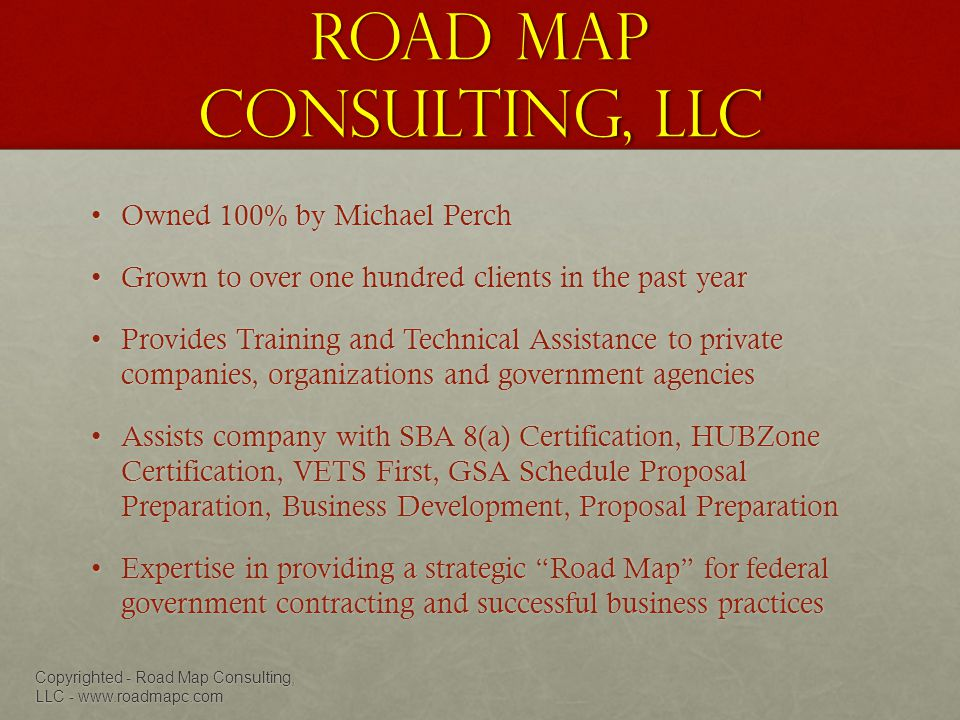 Road Map Consulting, LLC Owned 100% by Michael PerchOwned 100% by Michael Perch Grown to over one hundred clients in the past yearGrown to over one hundred clients in the past year Provides Training and Technical Assistance to private companies, organizations and government agenciesProvides Training and Technical Assistance to private companies, organizations and government agencies Assists company with SBA 8(a) Certification, HUBZone Certification, VETS First, GSA Schedule Proposal Preparation, Business Development, Proposal PreparationAssists company with SBA 8(a) Certification, HUBZone Certification, VETS First, GSA Schedule Proposal Preparation, Business Development, Proposal Preparation Expertise in providing a strategic Road Map for federal government contracting and successful business practicesExpertise in providing a strategic Road Map for federal government contracting and successful business practices Copyrighted - Road Map Consulting, LLC - www.roadmapc.com