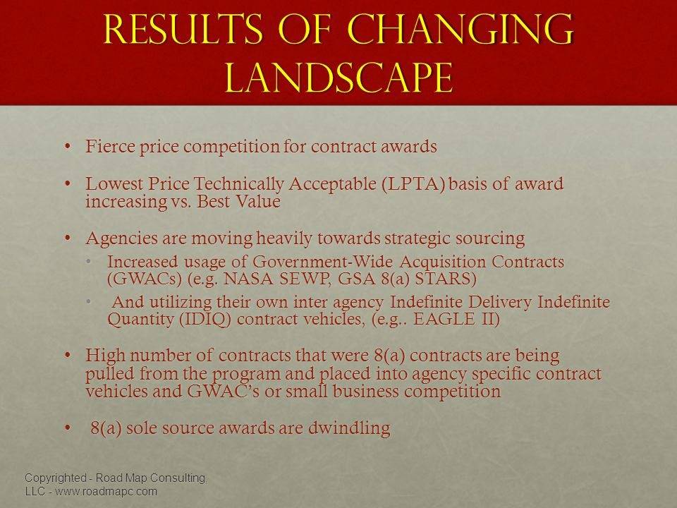Results of changing landscape Fierce price competition for contract awardsFierce price competition for contract awards Lowest Price Technically Acceptable (LPTA) basis of award increasing vs.