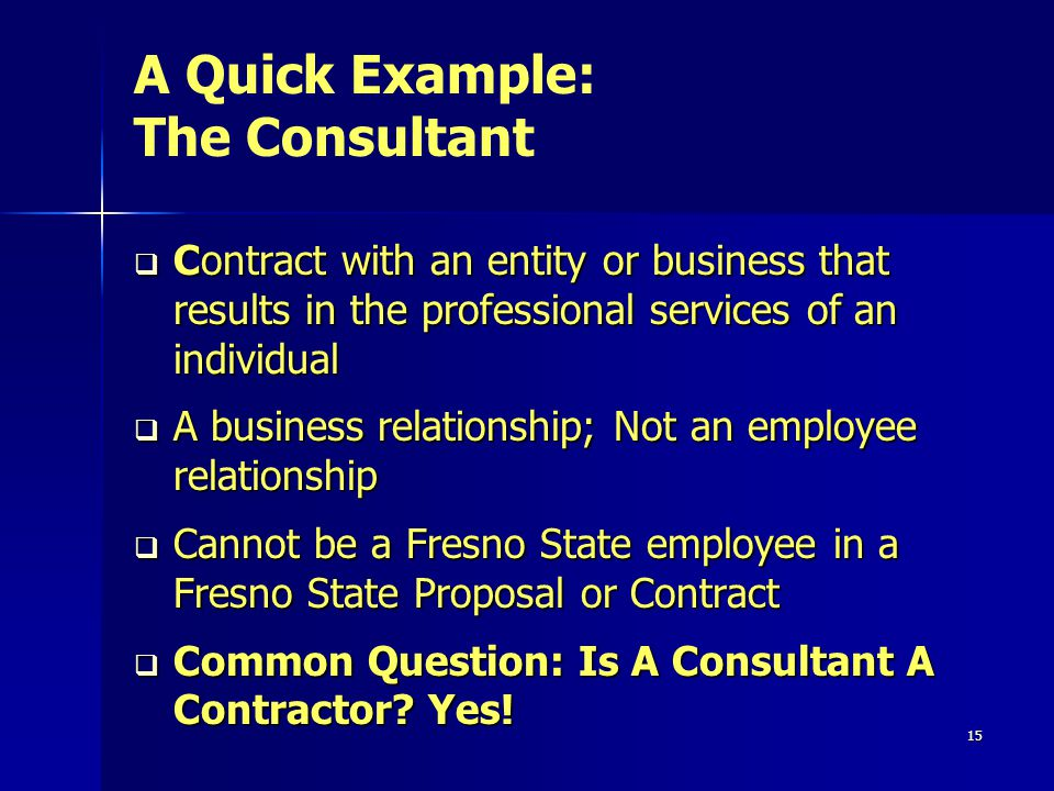 15 Contract with an entity or business that results in the professional services of an individual Contract with an entity or business that results in the professional services of an individual A business relationship; Not an employee relationship A business relationship; Not an employee relationship Cannot be a Fresno State employee in a Fresno State Proposal or Contract Cannot be a Fresno State employee in a Fresno State Proposal or Contract Common Question: Is A Consultant A Contractor.