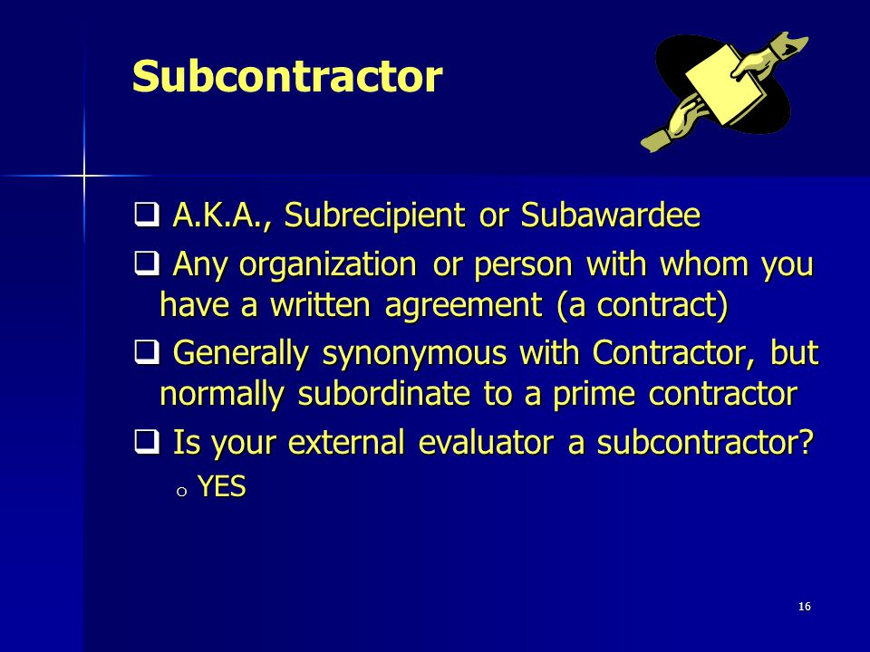 16 A.K.A., Subrecipient or Subawardee A.K.A., Subrecipient or Subawardee Any organization or person with whom you have a written agreement (a contract) Any organization or person with whom you have a written agreement (a contract) Generally synonymous with Contractor, but normally subordinate to a prime contractor Generally synonymous with Contractor, but normally subordinate to a prime contractor Is your external evaluator a subcontractor.