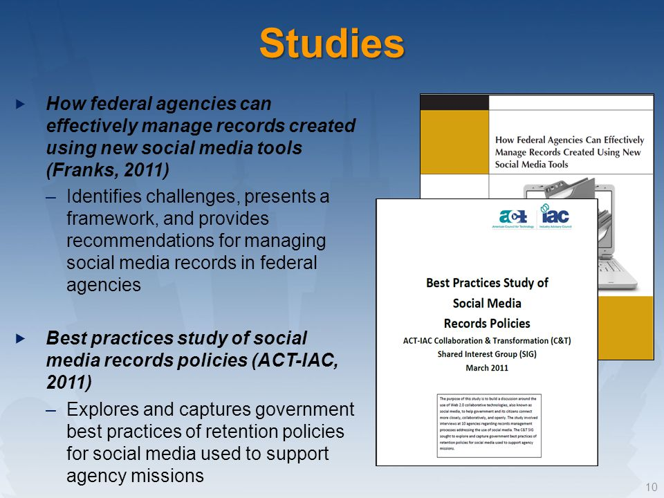 Studies How federal agencies can effectively manage records created using new social media tools (Franks, 2011) –Identifies challenges, presents a framework, and provides recommendations for managing social media records in federal agencies Best practices study of social media records policies (ACT-IAC, 2011) –Explores and captures government best practices of retention policies for social media used to support agency missions 10