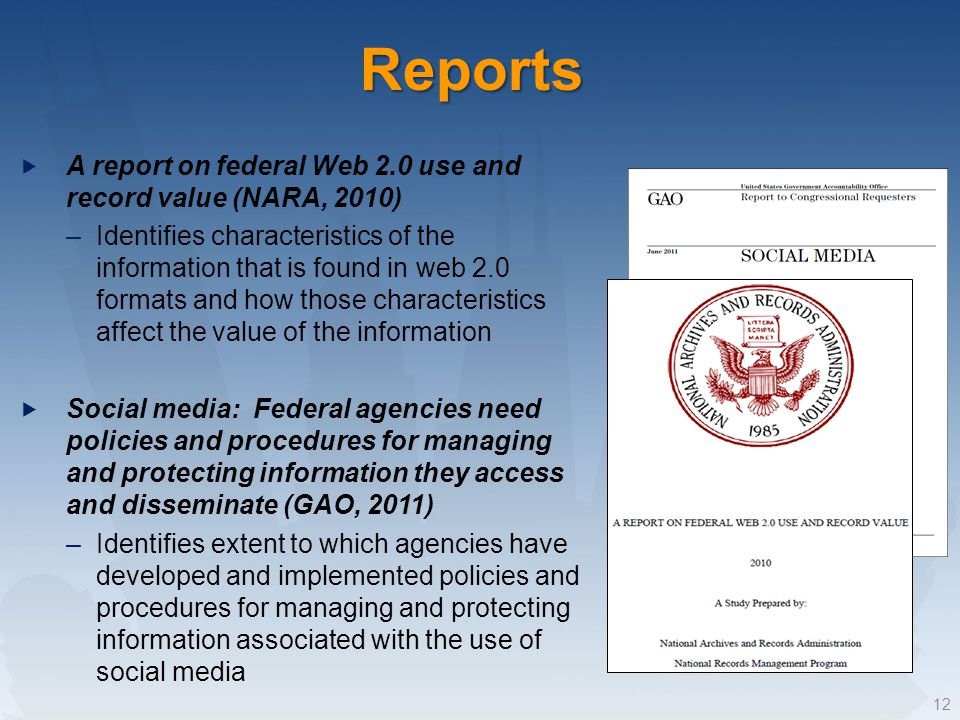 Reports 12 A report on federal Web 2.0 use and record value (NARA, 2010) –Identifies characteristics of the information that is found in web 2.0 formats and how those characteristics affect the value of the information Social media: Federal agencies need policies and procedures for managing and protecting information they access and disseminate (GAO, 2011) –Identifies extent to which agencies have developed and implemented policies and procedures for managing and protecting information associated with the use of social media