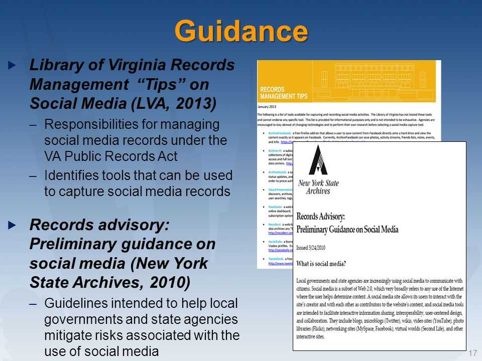 Library of Virginia Records Management Tips on Social Media (LVA, 2013) –Responsibilities for managing social media records under the VA Public Records Act –Identifies tools that can be used to capture social media records Records advisory: Preliminary guidance on social media (New York State Archives, 2010) –Guidelines intended to help local governments and state agencies mitigate risks associated with the use of social media 17Guidance
