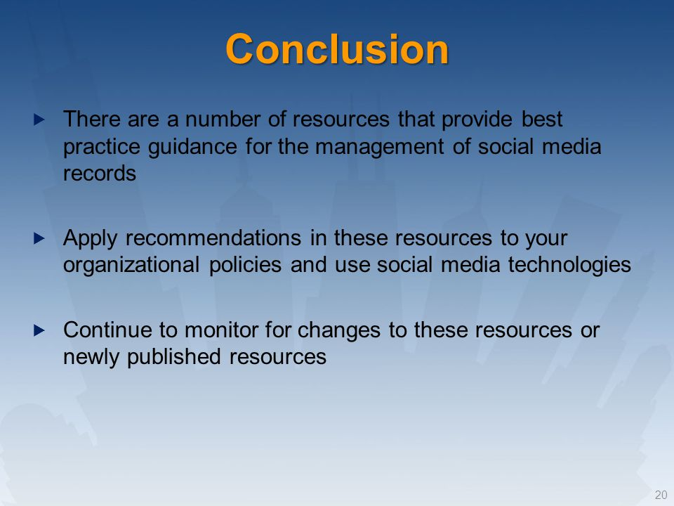 Conclusion There are a number of resources that provide best practice guidance for the management of social media records Apply recommendations in these resources to your organizational policies and use social media technologies Continue to monitor for changes to these resources or newly published resources 20
