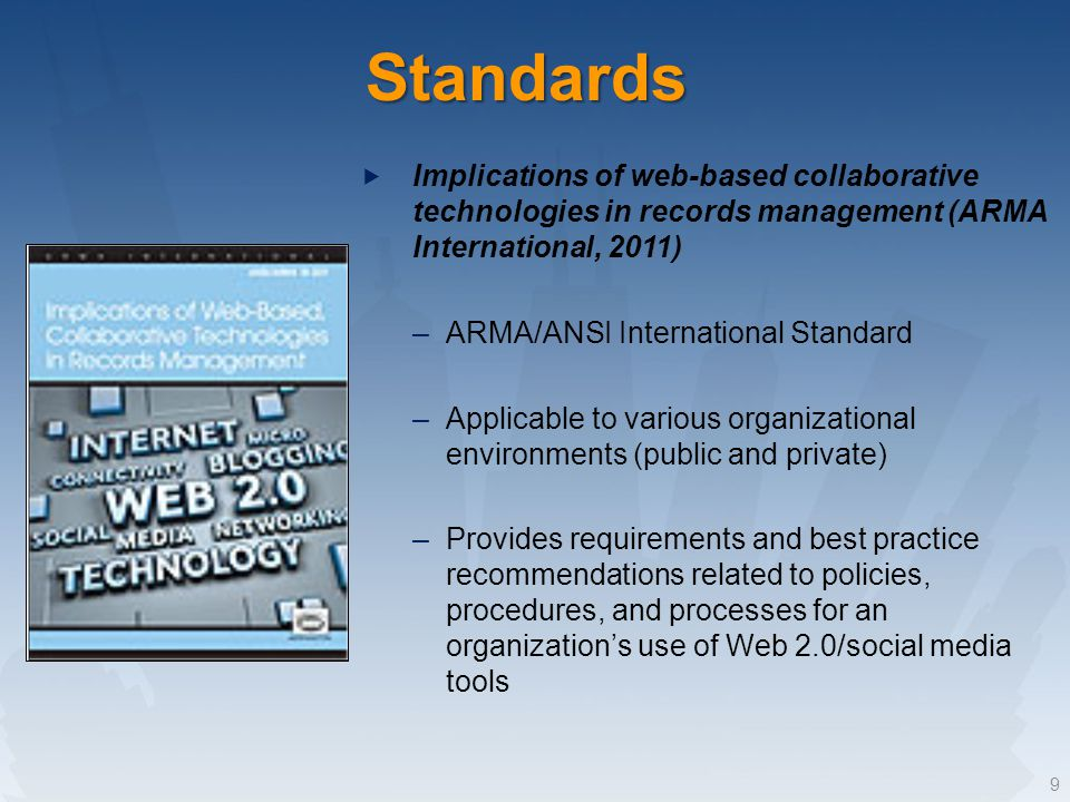 Standards Implications of web-based collaborative technologies in records management (ARMA International, 2011) –ARMA/ANSI International Standard –Applicable to various organizational environments (public and private) –Provides requirements and best practice recommendations related to policies, procedures, and processes for an organizations use of Web 2.0/social media tools 9