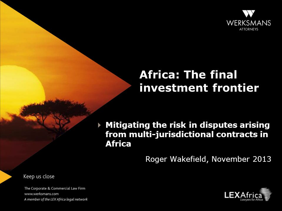 INTRODUCTION Countries, including South Africa, are scrambling for African investment opportunities Commercial cross-border disputes are on the increase – cross-border litigation is risky Multijurisdictional contract = South African companies, or their African subsidiaries, contracting with companies from other African states Risks mitigated by properly considered dispute resolution clauses Discussion today- Choice of law and choice of law clauses; Submission to jurisdiction of courts and submission clauses; Arbitration vs.