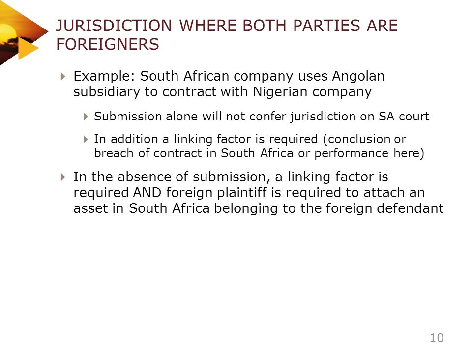 JURISDICTION WHERE BOTH PARTIES ARE FOREIGNERS Example: South African company uses Angolan subsidiary to contract with Nigerian company Submission alo