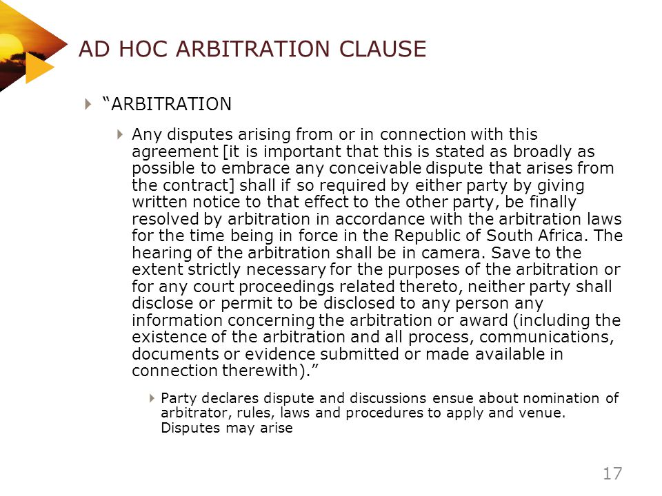 AD HOC ARBITRATION CLAUSE ARBITRATION Any disputes arising from or in connection with this agreement [it is important that this is stated as broadly a