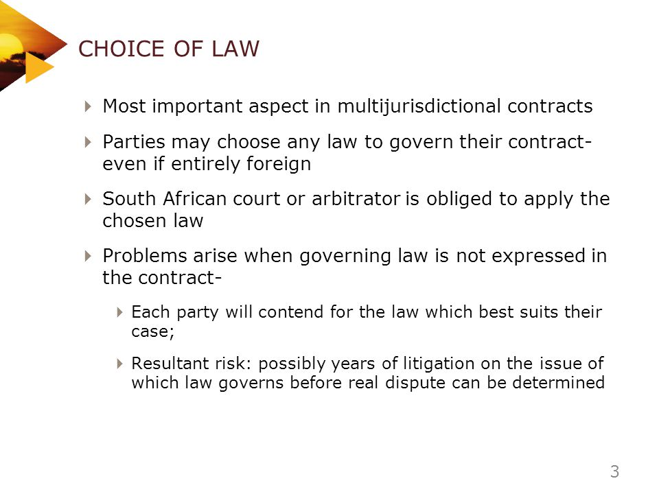 CHOICE OF LAW Most important aspect in multijurisdictional contracts Parties may choose any law to govern their contract- even if entirely foreign Sou