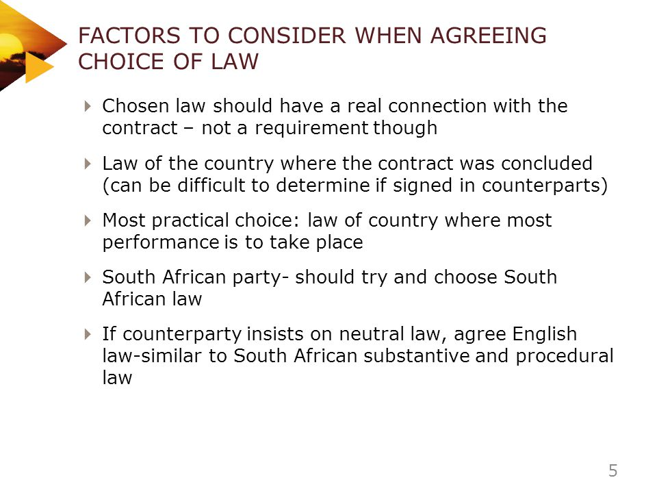 FACTORS TO CONSIDER WHEN AGREEING CHOICE OF LAW Chosen law should have a real connection with the contract – not a requirement though Law of the count