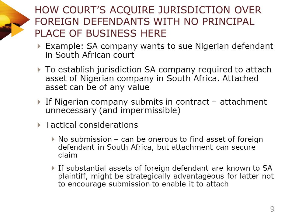 HOW COURTS ACQUIRE JURISDICTION OVER FOREIGN DEFENDANTS WITH NO PRINCIPAL PLACE OF BUSINESS HERE Example: SA company wants to sue Nigerian defendant i