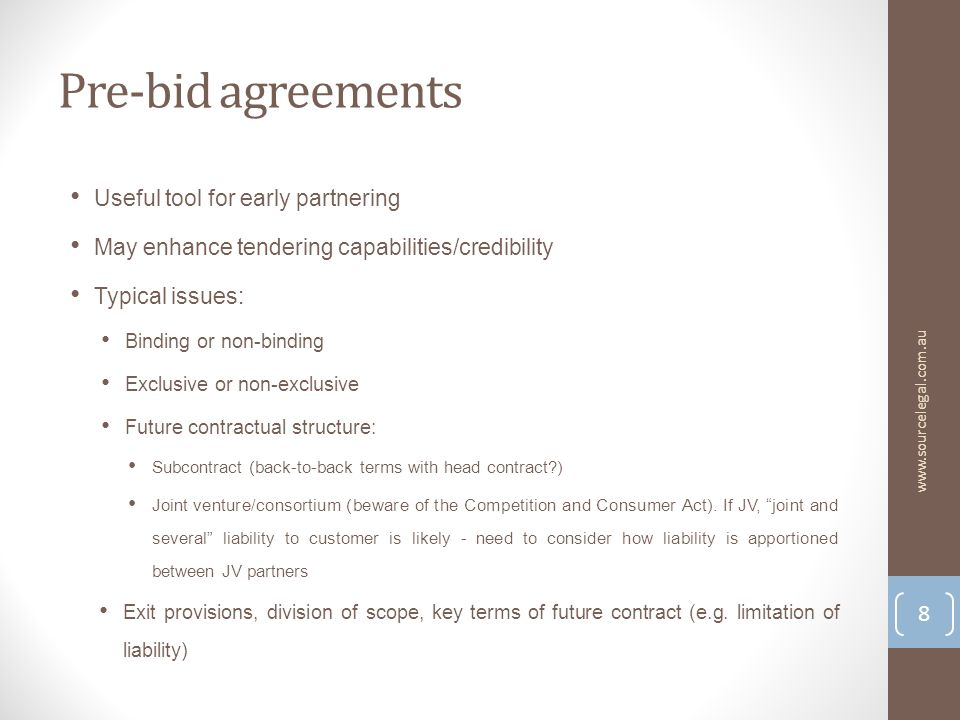 Pre-bid agreements Useful tool for early partnering May enhance tendering capabilities/credibility Typical issues: Binding or non-binding Exclusive or non-exclusive Future contractual structure: Subcontract (back-to-back terms with head contract ) Joint venture/consortium (beware of the Competition and Consumer Act).