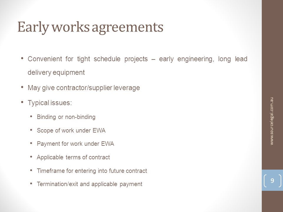 Early works agreements Convenient for tight schedule projects – early engineering, long lead delivery equipment May give contractor/supplier leverage Typical issues: Binding or non-binding Scope of work under EWA Payment for work under EWA Applicable terms of contract Timeframe for entering into future contract Termination/exit and applicable payment 9 www.sourcelegal.com.au