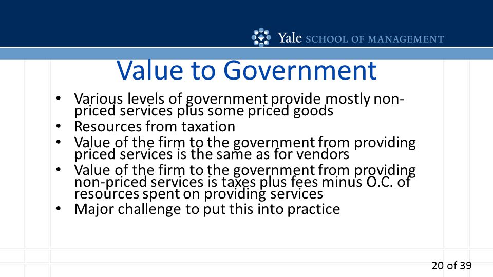 Value to Government Various levels of government provide mostly non- priced services plus some priced goods Resources from taxation Value of the firm to the government from providing priced services is the same as for vendors Value of the firm to the government from providing non-priced services is taxes plus fees minus O.C.