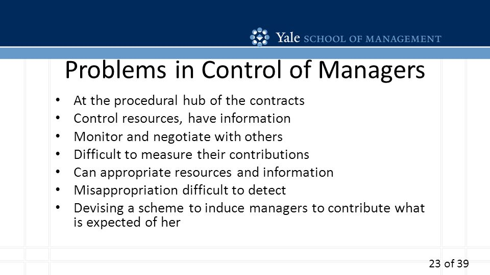 Problems in Control of Managers At the procedural hub of the contracts Control resources, have information Monitor and negotiate with others Difficult to measure their contributions Can appropriate resources and information Misappropriation difficult to detect Devising a scheme to induce managers to contribute what is expected of her 23 of 39