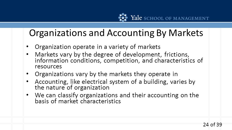 Organizations and Accounting By Markets Organization operate in a variety of markets Markets vary by the degree of development, frictions, information conditions, competition, and characteristics of resources Organizations vary by the markets they operate in Accounting, like electrical system of a building, varies by the nature of organization We can classify organizations and their accounting on the basis of market characteristics 24 of 39
