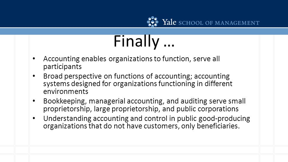 Finally … Accounting enables organizations to function, serve all participants Broad perspective on functions of accounting; accounting systems designed for organizations functioning in different environments Bookkeeping, managerial accounting, and auditing serve small proprietorship, large proprietorship, and public corporations Understanding accounting and control in public good-producing organizations that do not have customers, only beneficiaries.