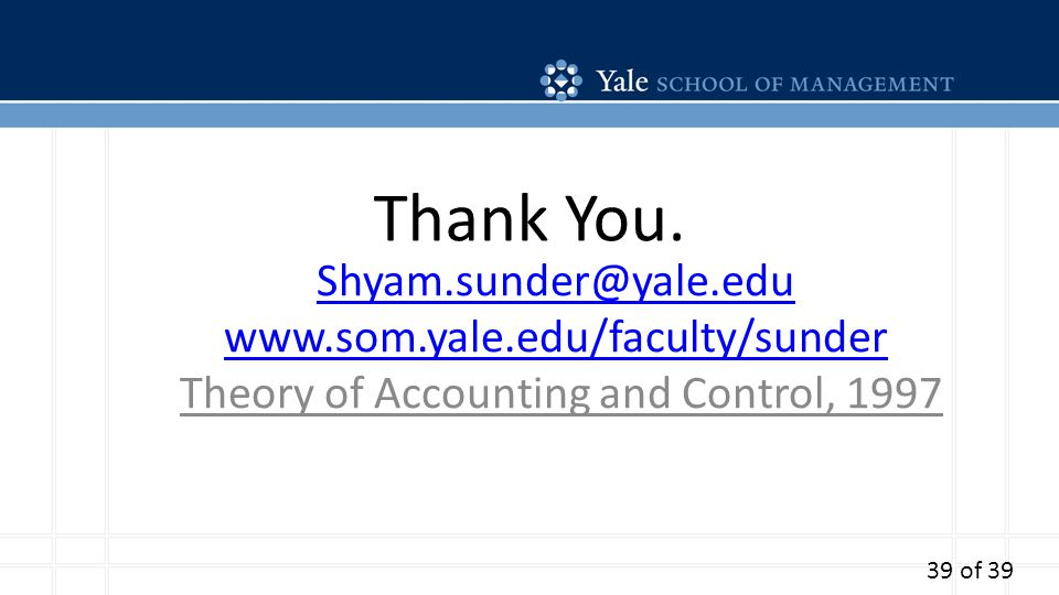 Thank You. Shyam.sunder@yale.edu www.som.yale.edu/faculty/sunder Theory of Accounting and Control, 1997 39 of 39