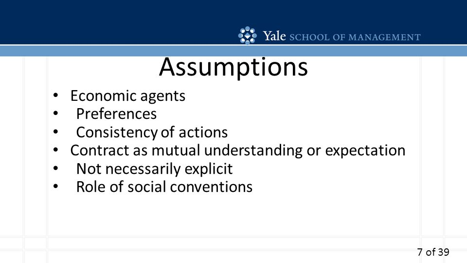 Assumptions Economic agents Preferences Consistency of actions Contract as mutual understanding or expectation Not necessarily explicit Role of social conventions 7 of 39
