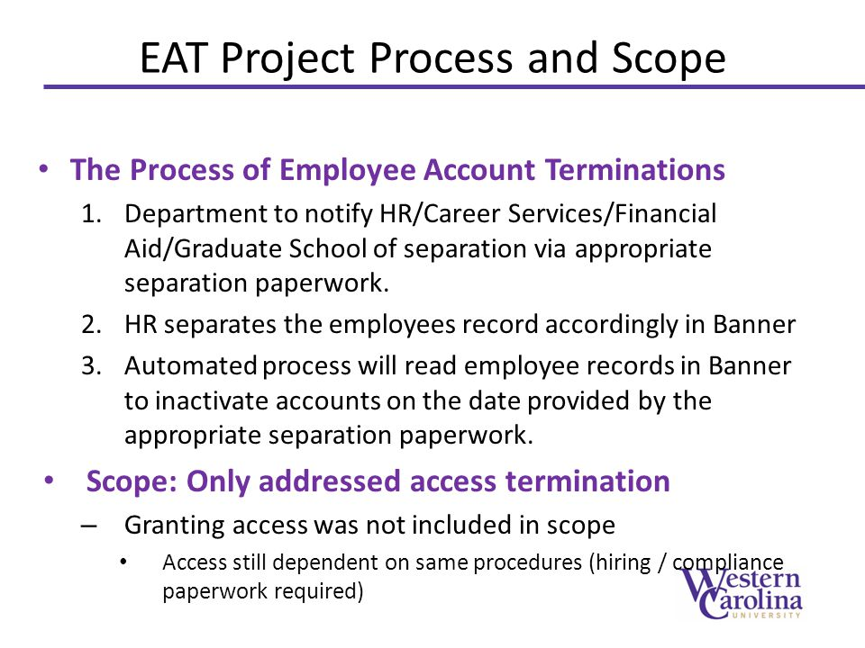 Policy 95 Review Changes to Policy 95 – Early access – no change – Terminations Last Work Date = Last day of formal work Contract Dates = Contract dates must incorporate complete dates that access is required Updated Access Control Procedures Checklist WCUs Office of Internal Audit Review and Perspective – Accountability: It is the responsibility of each department to provide timely notification of employment and termination to HR.