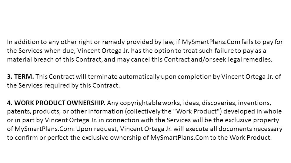 In addition to any other right or remedy provided by law, if MySmartPlans.Com fails to pay for the Services when due, Vincent Ortega Jr. has the optio