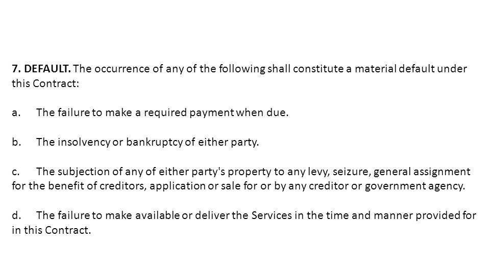 7. DEFAULT. The occurrence of any of the following shall constitute a material default under this Contract: a.The failure to make a required payment w