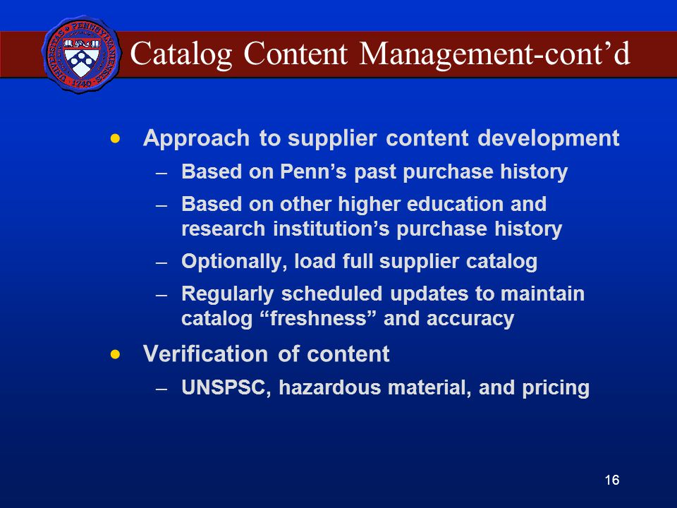 16 Catalog Content Management-contd Approach to supplier content development –Based on Penns past purchase history –Based on other higher education and research institutions purchase history –Optionally, load full supplier catalog –Regularly scheduled updates to maintain catalog freshness and accuracy Verification of content –UNSPSC, hazardous material, and pricing