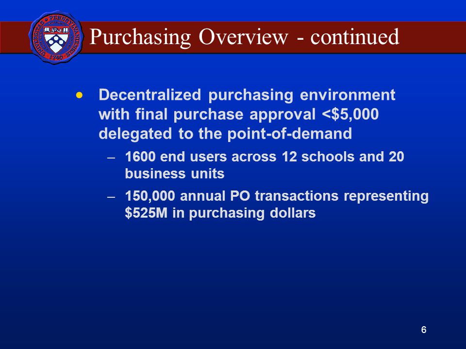 6 Purchasing Overview - continued Decentralized purchasing environment with final purchase approval <$5,000 delegated to the point-of-demand –1600 end users across 12 schools and 20 business units –150,000 annual PO transactions representing $525M in purchasing dollars