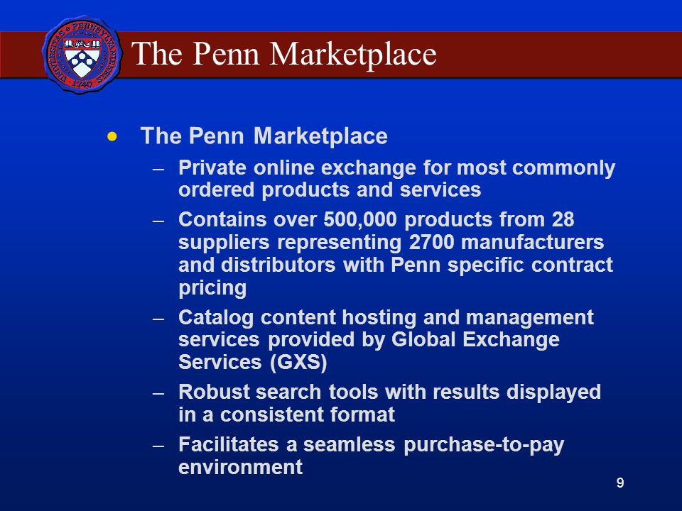 9 The Penn Marketplace –Private online exchange for most commonly ordered products and services –Contains over 500,000 products from 28 suppliers representing 2700 manufacturers and distributors with Penn specific contract pricing –Catalog content hosting and management services provided by Global Exchange Services (GXS) –Robust search tools with results displayed in a consistent format –Facilitates a seamless purchase-to-pay environment