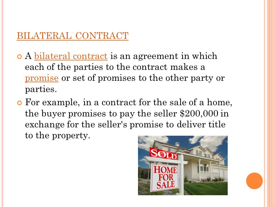 BILATERAL CONTRACT A bilateral contract is an agreement in which each of the parties to the contract makes a promise or set of promises to the other party or parties.bilateral contract promise For example, in a contract for the sale of a home, the buyer promises to pay the seller $200,000 in exchange for the seller s promise to deliver title to the property.