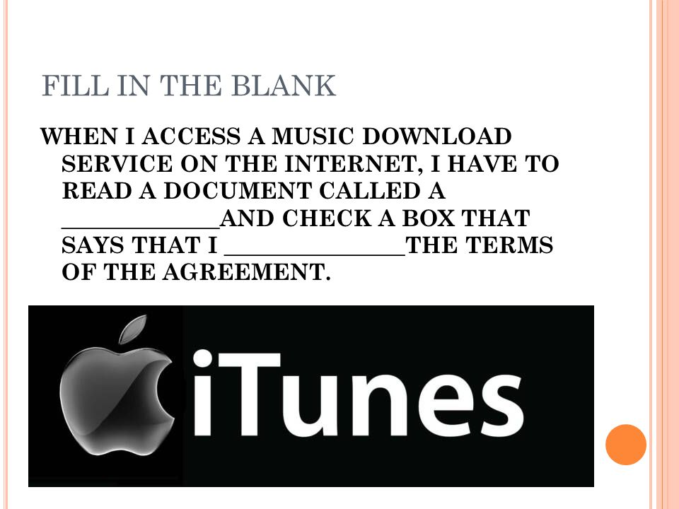 FILL IN THE BLANK WHEN I ACCESS A MUSIC DOWNLOAD SERVICE ON THE INTERNET, I HAVE TO READ A DOCUMENT CALLED A ______________AND CHECK A BOX THAT SAYS THAT I ________________THE TERMS OF THE AGREEMENT.